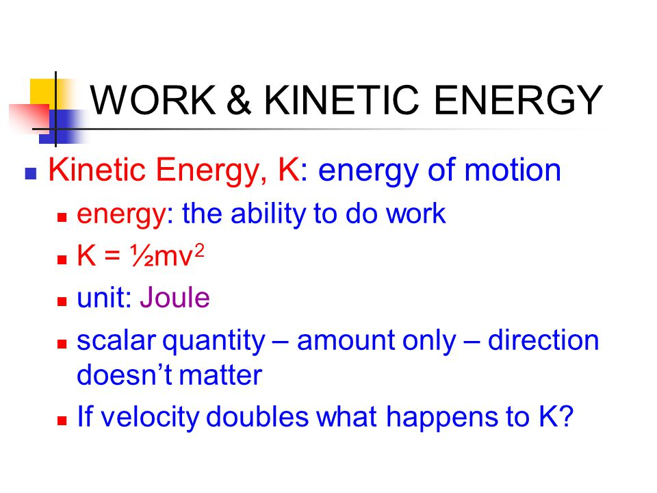 WORK & KINETIC ENERGY Kinetic Energy, K: energy of motion energy: the ability to do work K = ½mv 2 unit: Joule scalar quantity – amount only – directi