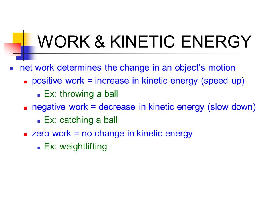 WORK & KINETIC ENERGY net work determines the change in an object's motion positive work = increase in kinetic energy (speed up) Ex: throwing a ball n