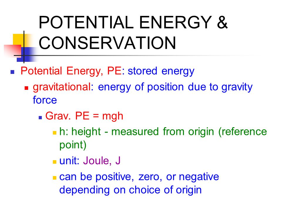 POTENTIAL ENERGY & CONSERVATION Potential Energy, PE: stored energy gravitational: energy of position due to gravity force Grav. PE = mgh h: height -