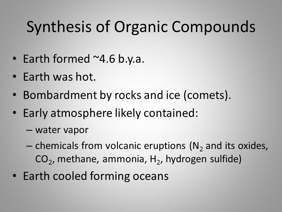 Synthesis of Organic Compounds Earth formed ~4.6 b.y.a. Earth was hot. Bombardment by rocks and ice (comets). Early atmosphere likely contained: – wat