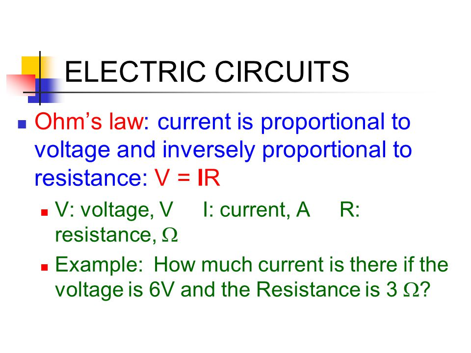 ELECTRIC CIRCUITS Ohm's law: current is proportional to voltage and inversely proportional to resistance: V = IR V: voltage, V I: current, A R: resist