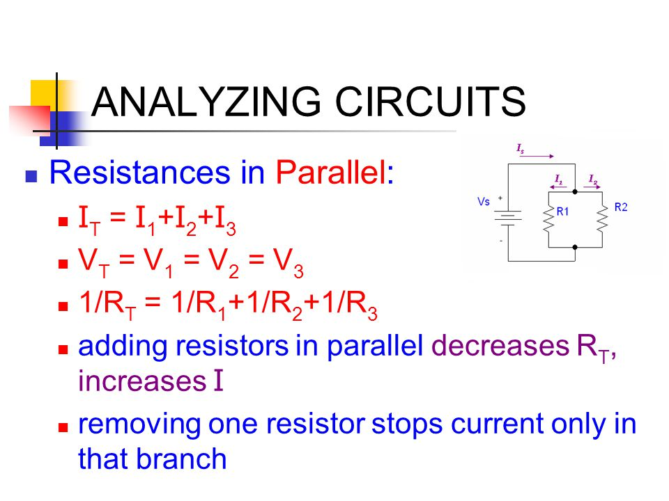 ANALYZING CIRCUITS Resistances in Parallel: I T = I 1 + I 2 + I 3 V T = V 1 = V 2 = V 3 1/R T = 1/R 1 +1/R 2 +1/R 3 adding resistors in parallel decre