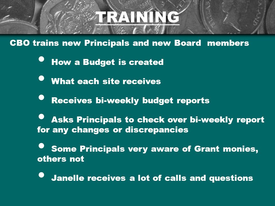 TRAINING CBO trains new Principals and new Board members How a Budget is created What each site receives Receives bi-weekly budget reports Asks Principals to check over bi-weekly report for any changes or discrepancies Some Principals very aware of Grant monies, others not Janelle receives a lot of calls and questions