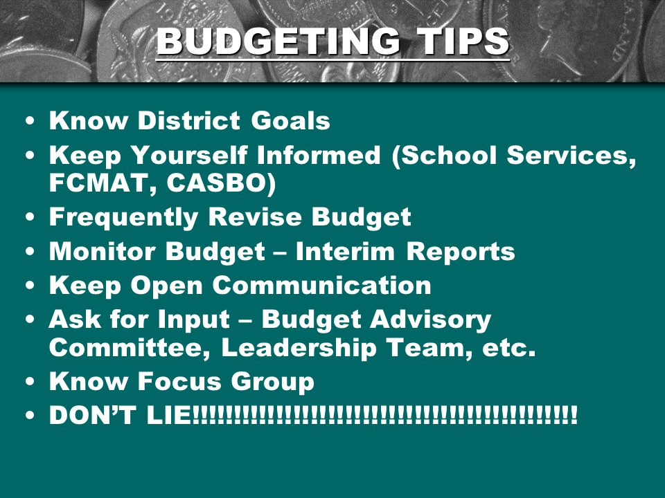 BUDGETING TIPS Know District Goals Keep Yourself Informed (School Services, FCMAT, CASBO) Frequently Revise Budget Monitor Budget – Interim Reports Keep Open Communication Ask for Input – Budget Advisory Committee, Leadership Team, etc.