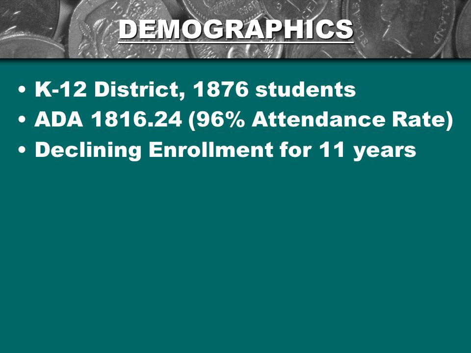 DEMOGRAPHICS K-12 District, 1876 students ADA 1816.24 (96% Attendance Rate) Declining Enrollment for 11 years