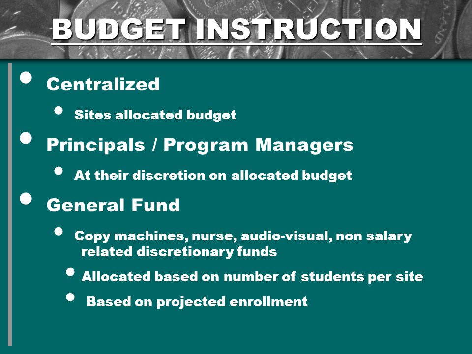 BUDGET INSTRUCTION Centralized Sites allocated budget Principals / Program Managers At their discretion on allocated budget General Fund Copy machines, nurse, audio-visual, non salary related discretionary funds Allocated based on number of students per site Based on projected enrollment