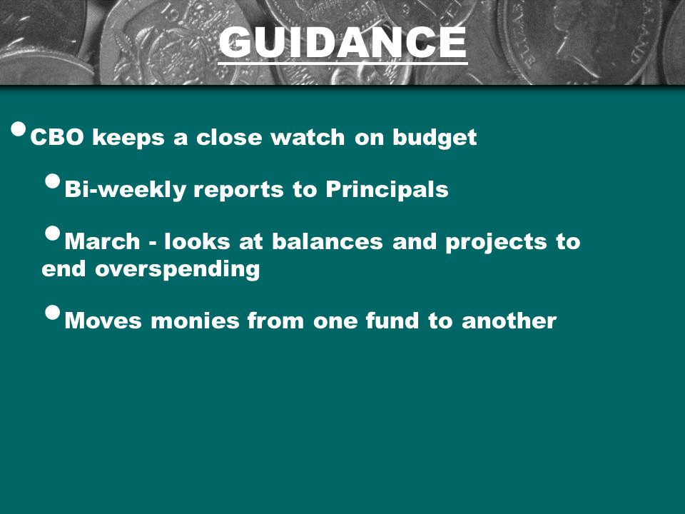 GUIDANCE CBO keeps a close watch on budget Bi-weekly reports to Principals March - looks at balances and projects to end overspending Moves monies from one fund to another