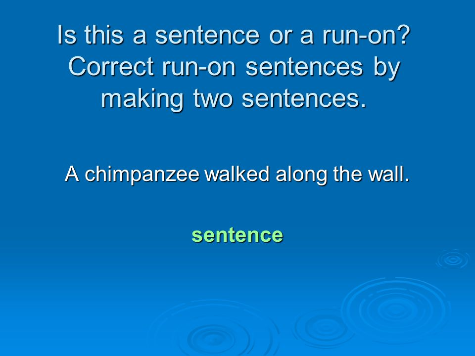 Is this a sentence or a run-on? Correct run-on sentences by making two sentences. A chimpanzee walked along the wall. sentence