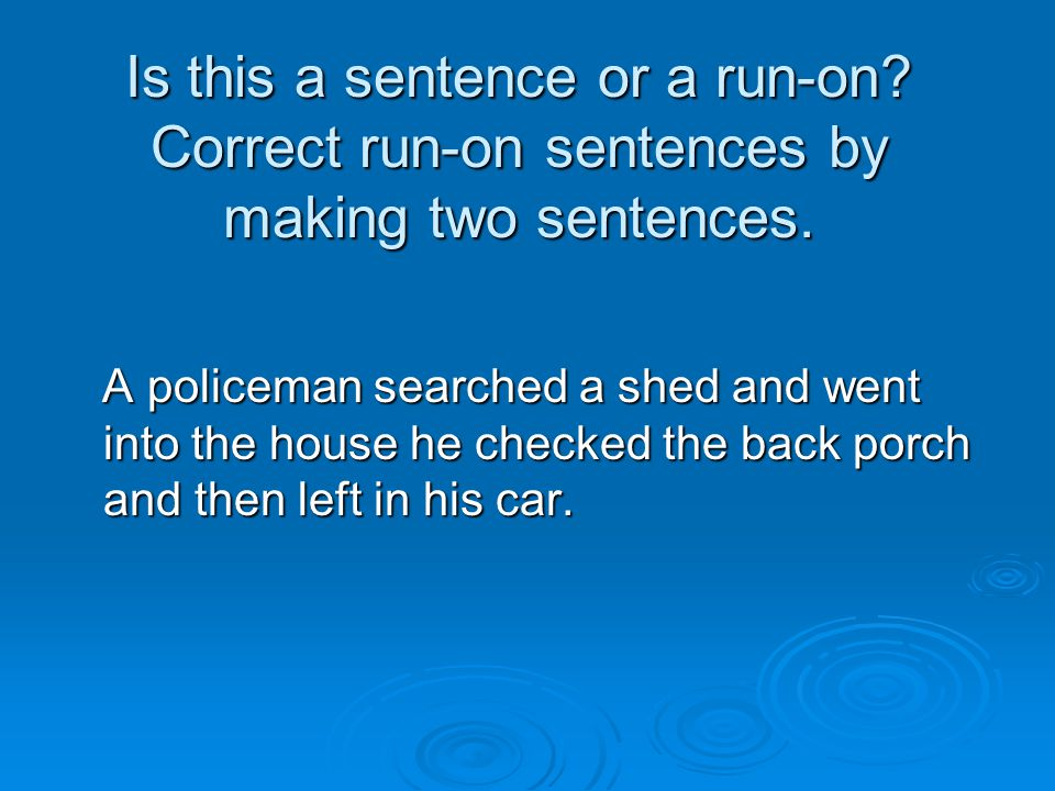Is this a sentence or a run-on? Correct run-on sentences by making two sentences. A policeman searched a shed and went into the house he checked the b