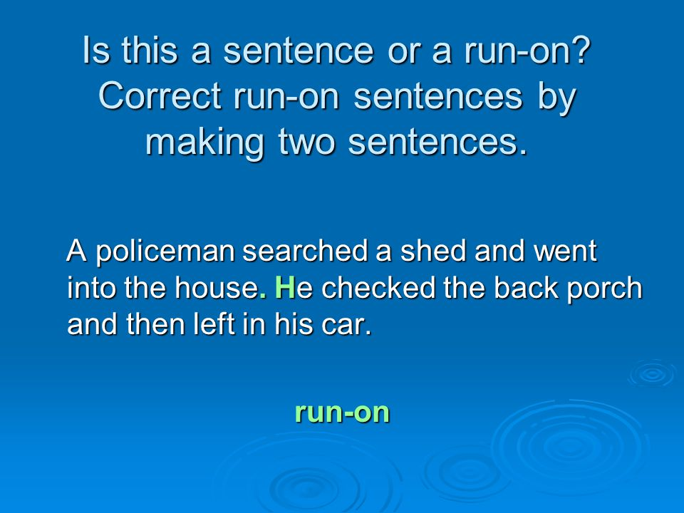 Is this a sentence or a run-on? Correct run-on sentences by making two sentences. A policeman searched a shed and went into the house. He checked the
