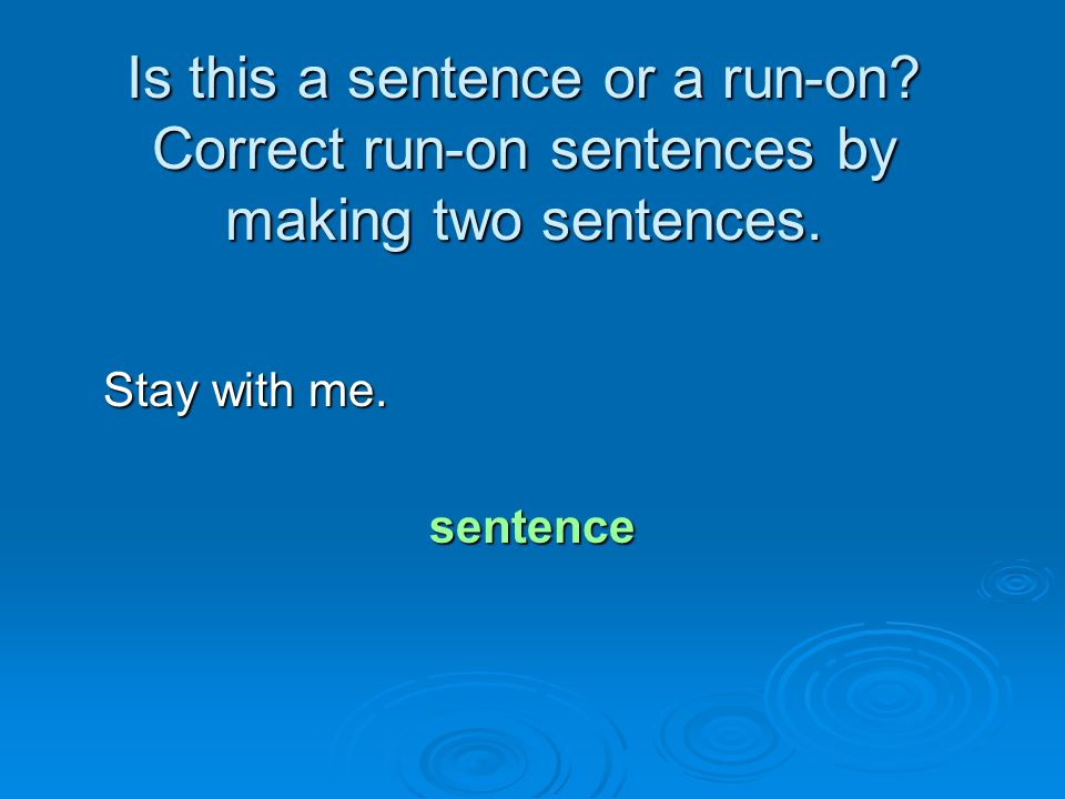 Is this a sentence or a run-on? Correct run-on sentences by making two sentences. Stay with me. Stay with me.sentence