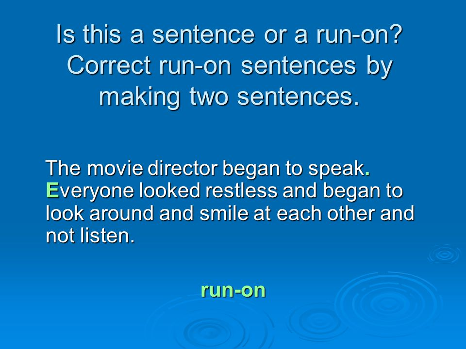 Is this a sentence or a run-on? Correct run-on sentences by making two sentences. The movie director began to speak. Everyone looked restless and bega