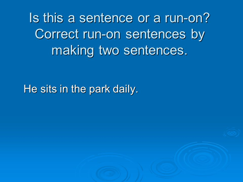Is this a sentence or a run-on? Correct run-on sentences by making two sentences. He sits in the park daily. He sits in the park daily.