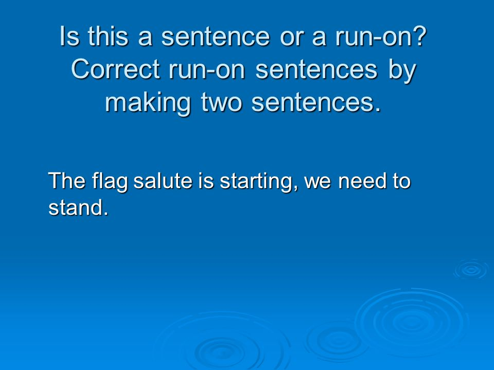 Is this a sentence or a run-on? Correct run-on sentences by making two sentences. The flag salute is starting, we need to stand. The flag salute is st