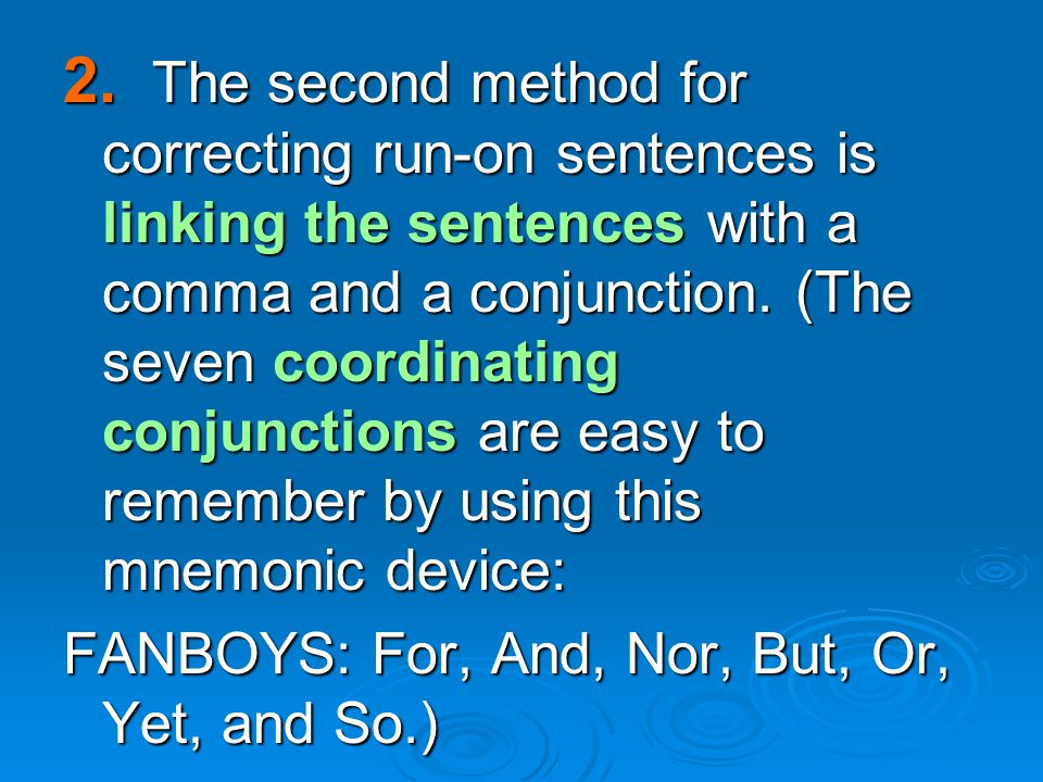 2. The second method for correcting run-on sentences is linking the sentences with a comma and a conjunction. (The seven coordinating conjunctions are