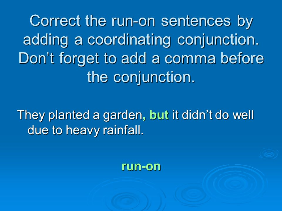 Correct the run-on sentences by adding a coordinating conjunction. Don't forget to add a comma before the conjunction. They planted a garden, but it d