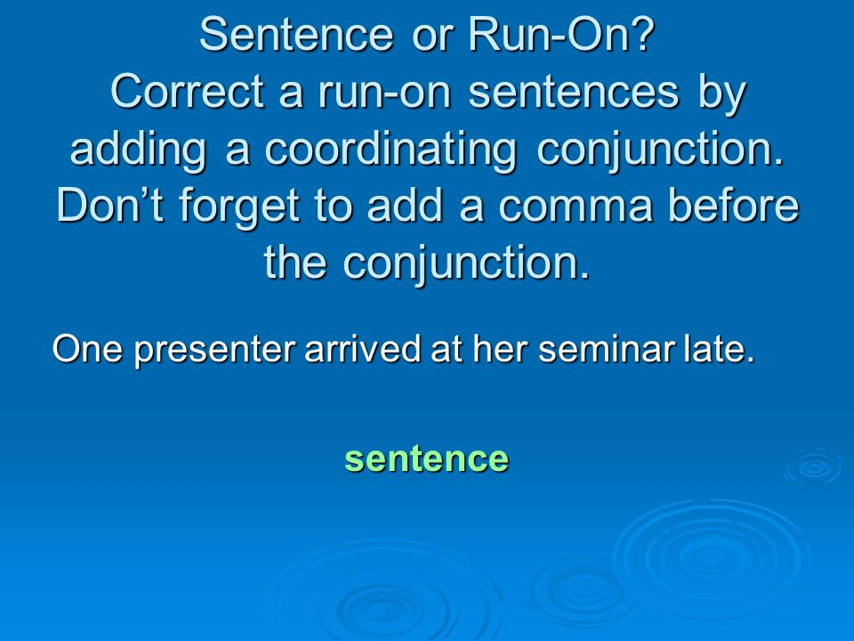 Sentence or Run-On? Correct a run-on sentences by adding a coordinating conjunction. Don't forget to add a comma before the conjunction. One presenter