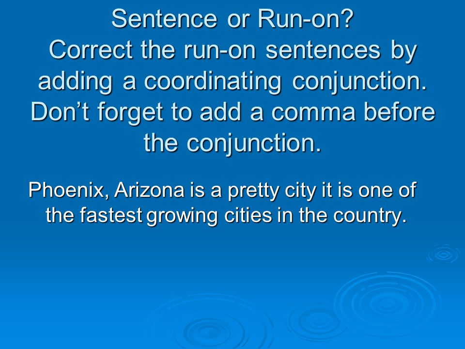 Sentence or Run-on? Correct the run-on sentences by adding a coordinating conjunction. Don't forget to add a comma before the conjunction. Phoenix, Ar