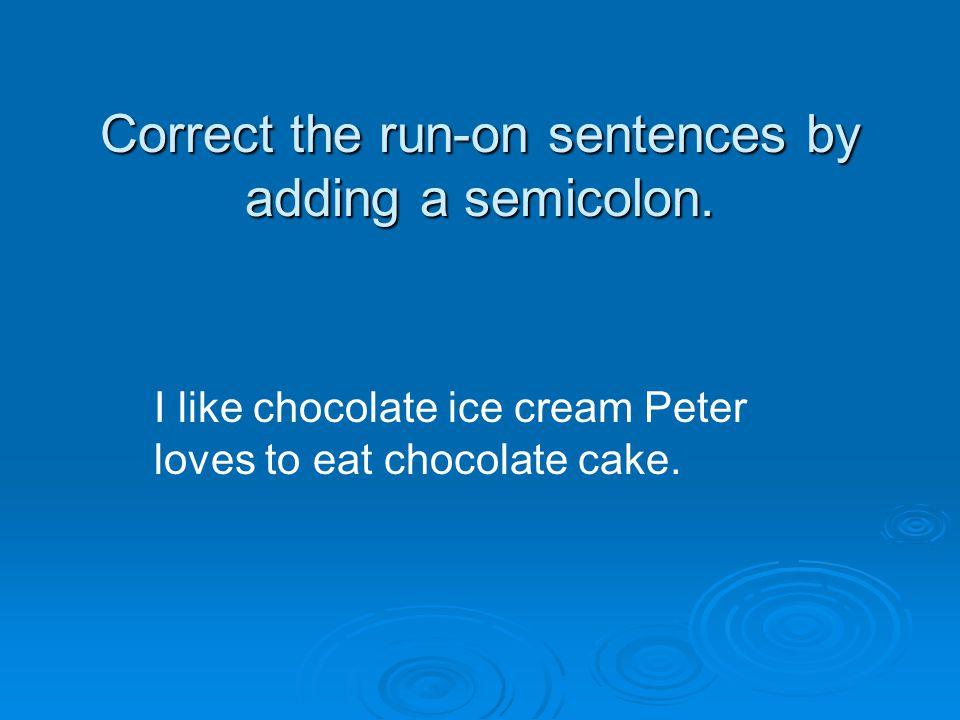 Correct the run-on sentences by adding a semicolon. I like chocolate ice cream Peter loves to eat chocolate cake.