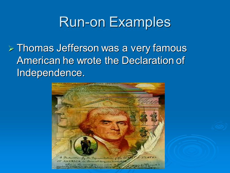 Run-on Examples  Thomas Jefferson was a very famous American he wrote the Declaration of Independence.