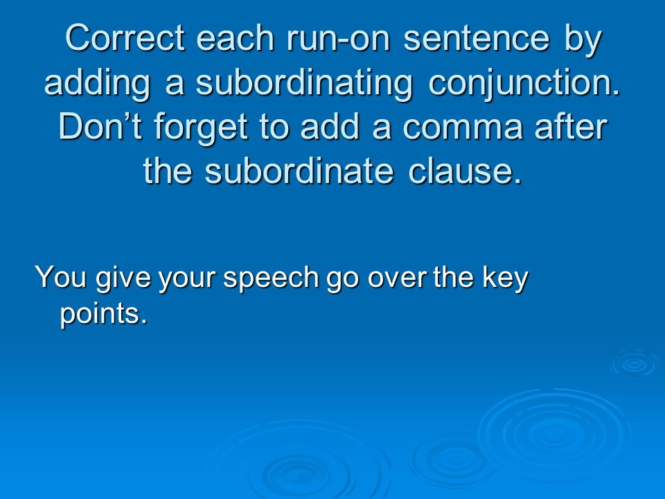 Correct each run-on sentence by adding a subordinating conjunction. Don't forget to add a comma after the subordinate clause. You give your speech go