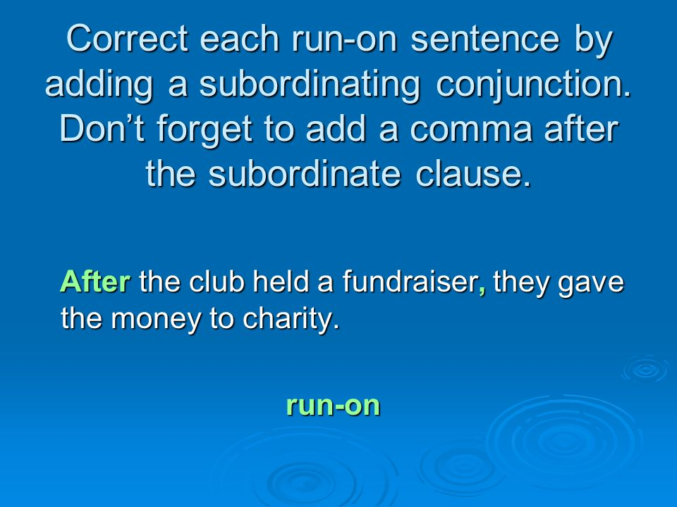 Correct each run-on sentence by adding a subordinating conjunction. Don't forget to add a comma after the subordinate clause. After the club held a fu