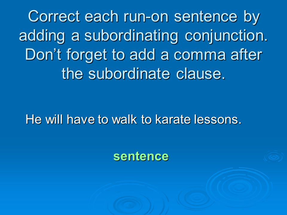 Correct each run-on sentence by adding a subordinating conjunction. Don't forget to add a comma after the subordinate clause. He will have to walk to