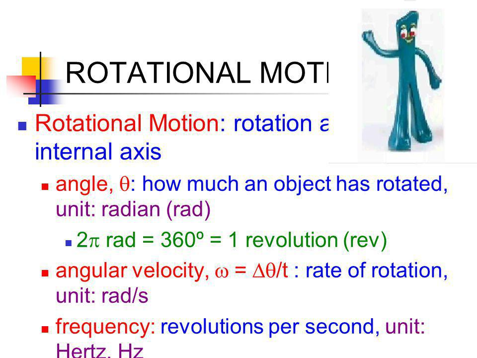 ROTATIONAL MOTION Rotational Motion: rotation around an internal axis angle,  : how much an object has rotated, unit: radian (rad) 2  rad = 360º = 1 revolution (rev) angular velocity,  =  /t  : rate of rotation, unit: rad/s frequency: revolutions per second, unit: Hertz, Hz 1 Hz = 1 rev/s = 2  rad/s