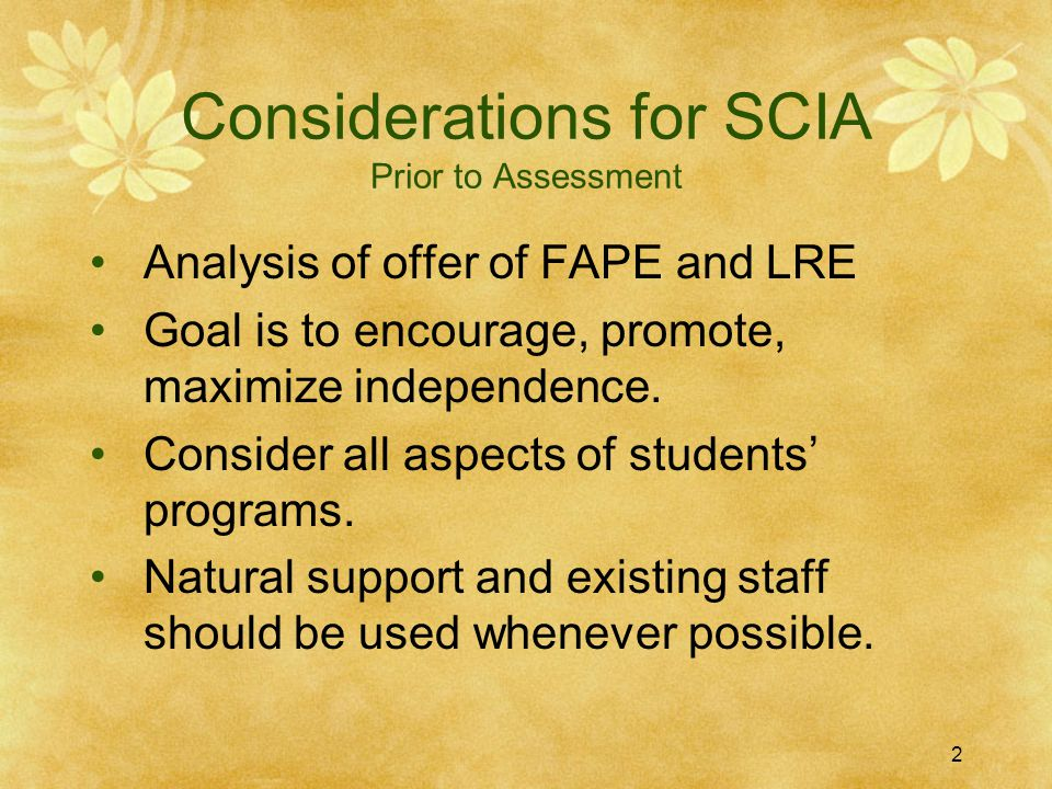 Considerations for SCIA Prior to Assessment Analysis of offer of FAPE and LRE Goal is to encourage, promote, maximize independence. Consider all aspec