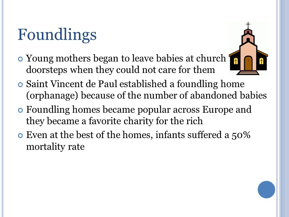 Foundlings Young mothers began to leave babies at church doorsteps when they could not care for them Saint Vincent de Paul established a foundling hom