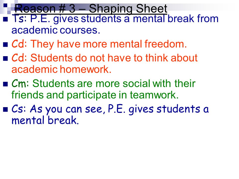 Reason # 3 – Shaping Sheet Ts: P.E. gives students a mental break from academic courses. Cd: They have more mental freedom. Cd: Students do not have t