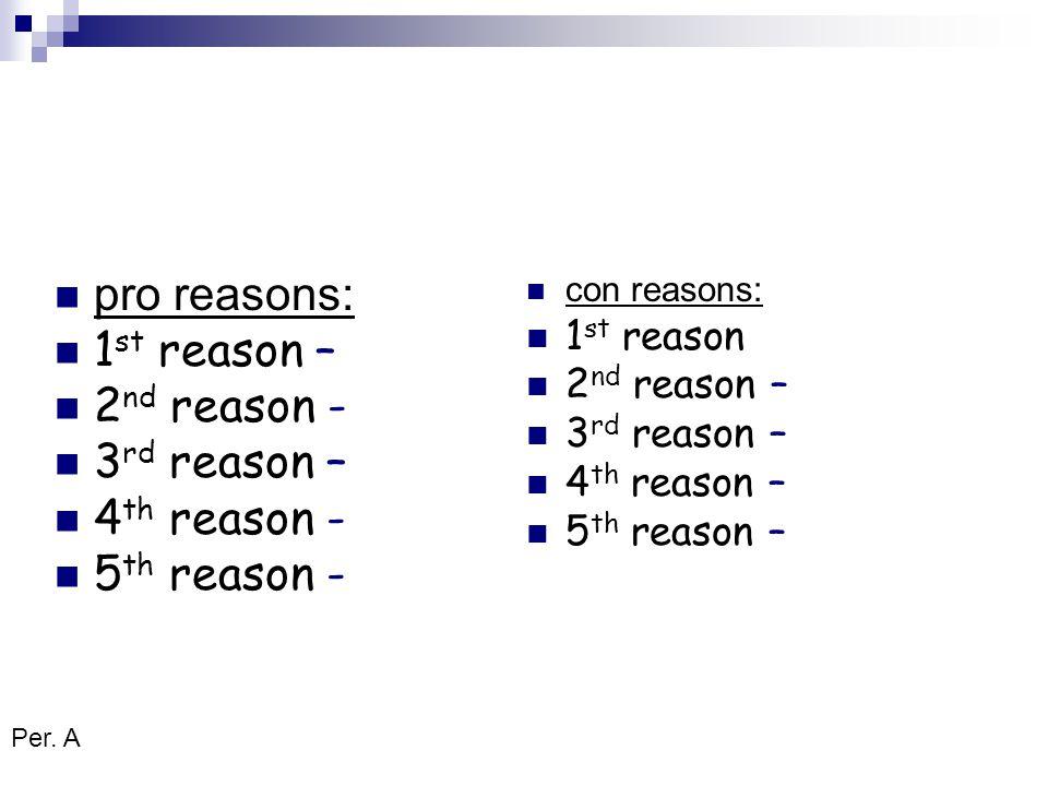 pro reasons: 1 st reason – 2 nd reason - 3 rd reason – 4 th reason - 5 th reason - con reasons: 1 st reason 2 nd reason – 3 rd reason – 4 th reason – 5 th reason – Per.
