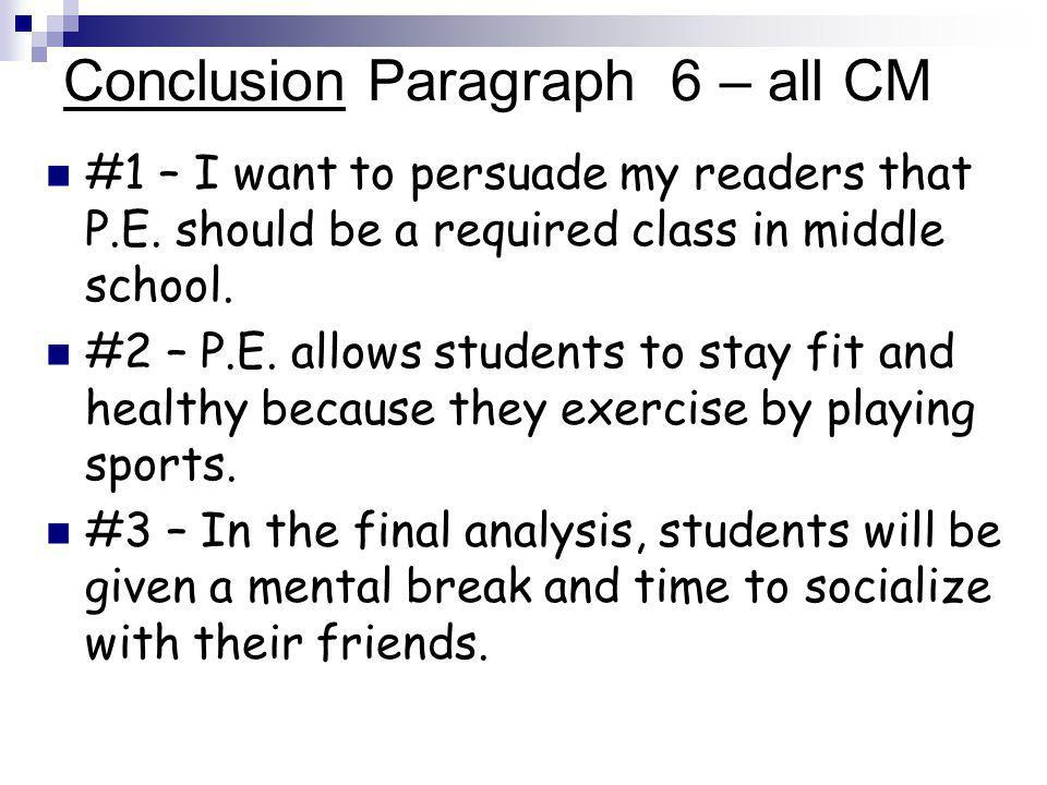 Conclusion Paragraph 6 – all CM #1 – I want to persuade my readers that P.E.