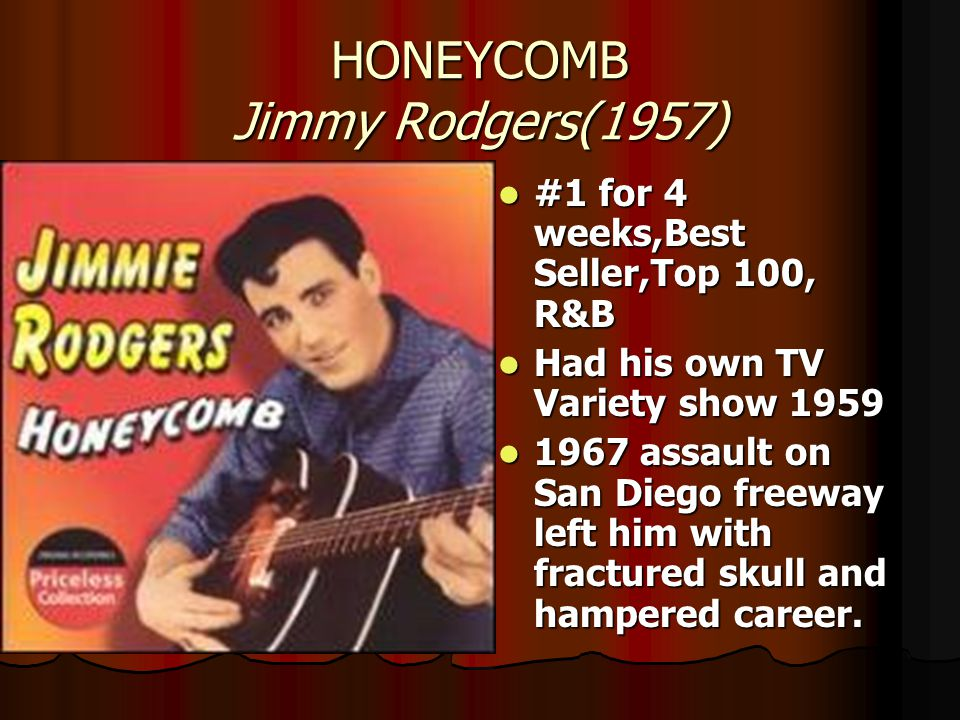 HONEYCOMB Jimmy Rodgers(1957) #1 for 4 weeks,Best Seller,Top 100, R&B #1 for 4 weeks,Best Seller,Top 100, R&B Had his own TV Variety show 1959 Had his own TV Variety show 1959 1967 assault on San Diego freeway left him with fractured skull and hampered career.