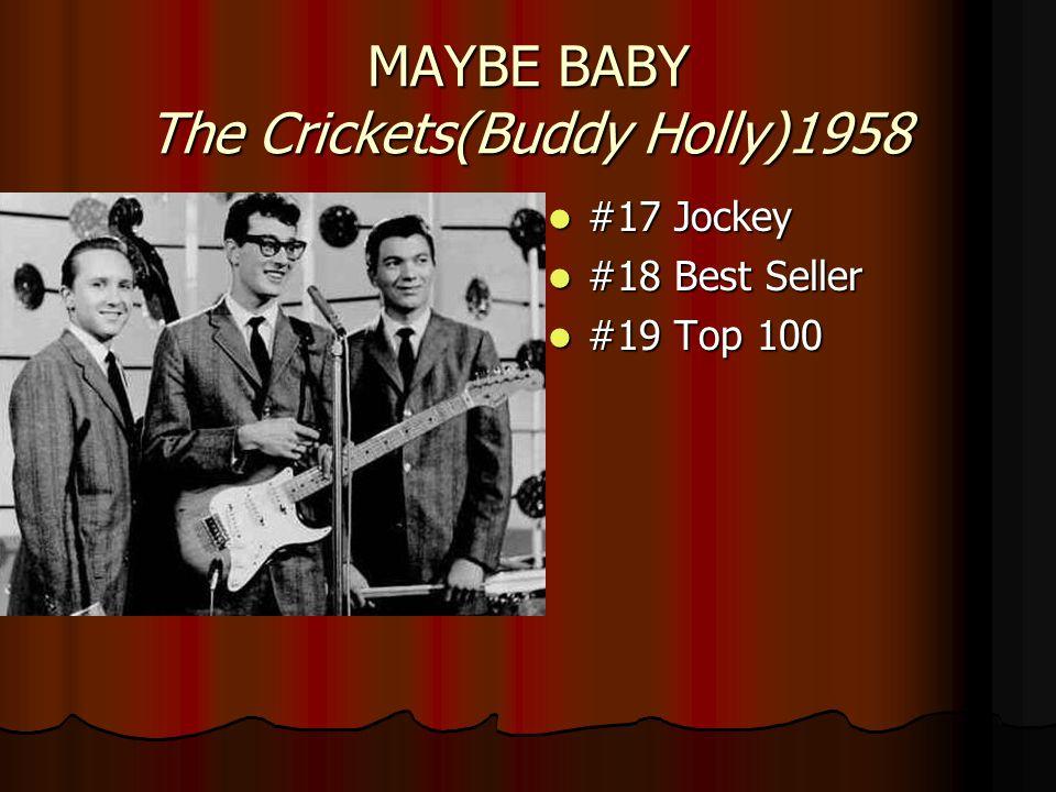 MAYBE BABY The Crickets(Buddy Holly)1958 #17 Jockey #17 Jockey #18 Best Seller #18 Best Seller #19 Top 100 #19 Top 100