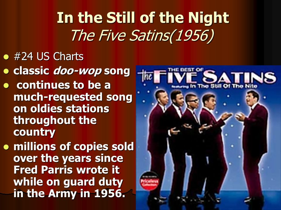 In the Still of the Night The Five Satins(1956) In the Still of the Night The Five Satins(1956) #24 US Charts #24 US Charts classic doo-wop song classic doo-wop song continues to be a much-requested song on oldies stations throughout the country continues to be a much-requested song on oldies stations throughout the country millions of copies sold over the years since Fred Parris wrote it while on guard duty in the Army in 1956.