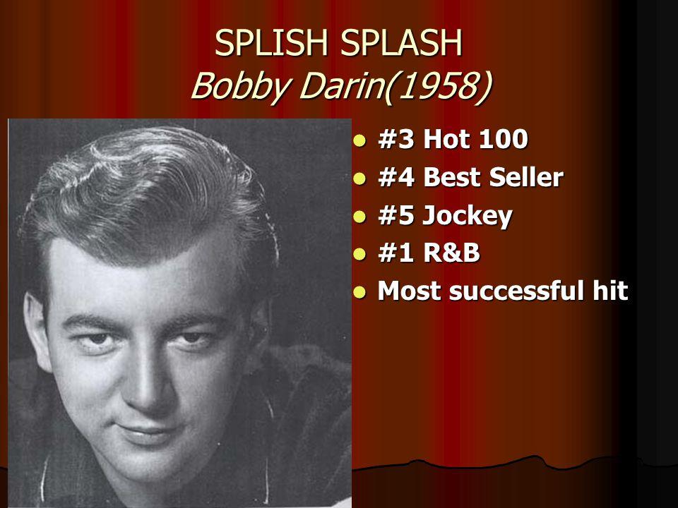 SPLISH SPLASH Bobby Darin(1958) #3 Hot 100 #3 Hot 100 #4 Best Seller #4 Best Seller #5 Jockey #5 Jockey #1 R&B #1 R&B Most successful hit Most successful hit