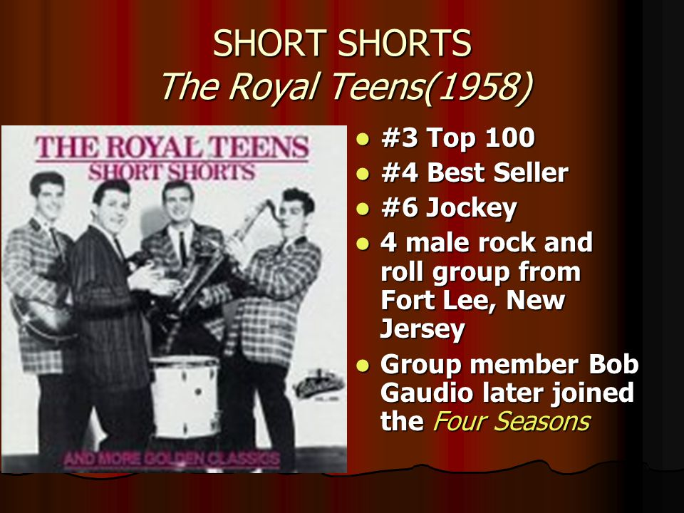 SHORT SHORTS The Royal Teens(1958) #3 Top 100 #3 Top 100 #4 Best Seller #4 Best Seller #6 Jockey #6 Jockey 4 male rock and roll group from Fort Lee, New Jersey 4 male rock and roll group from Fort Lee, New Jersey Group member Bob Gaudio later joined the Four Seasons Group member Bob Gaudio later joined the Four Seasons