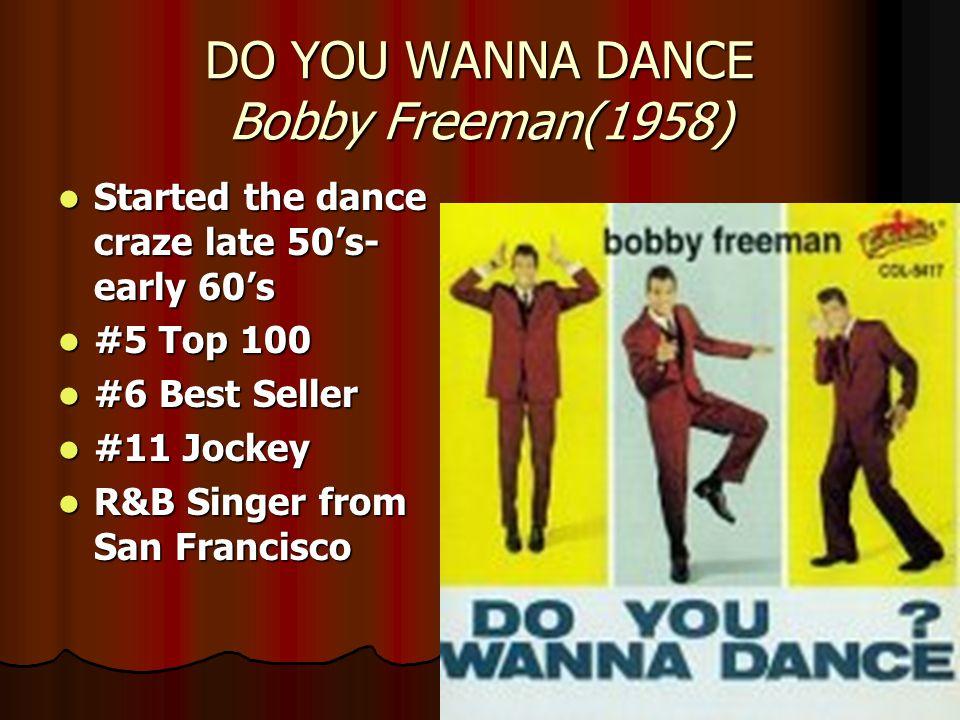 DO YOU WANNA DANCE Bobby Freeman(1958) Started the dance craze late 50's- early 60's Started the dance craze late 50's- early 60's #5 Top 100 #5 Top 100 #6 Best Seller #6 Best Seller #11 Jockey #11 Jockey R&B Singer from San Francisco R&B Singer from San Francisco