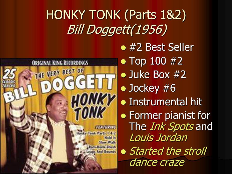 HONKY TONK (Parts 1&2) Bill Doggett(1956) #2 Best Seller #2 Best Seller Top 100 #2 Top 100 #2 Juke Box #2 Juke Box #2 Jockey #6 Jockey #6 Instrumental hit Instrumental hit Former pianist for The Ink Spots and Louis Jordan Former pianist for The Ink Spots and Louis Jordan Started the stroll dance craze Started the stroll dance craze