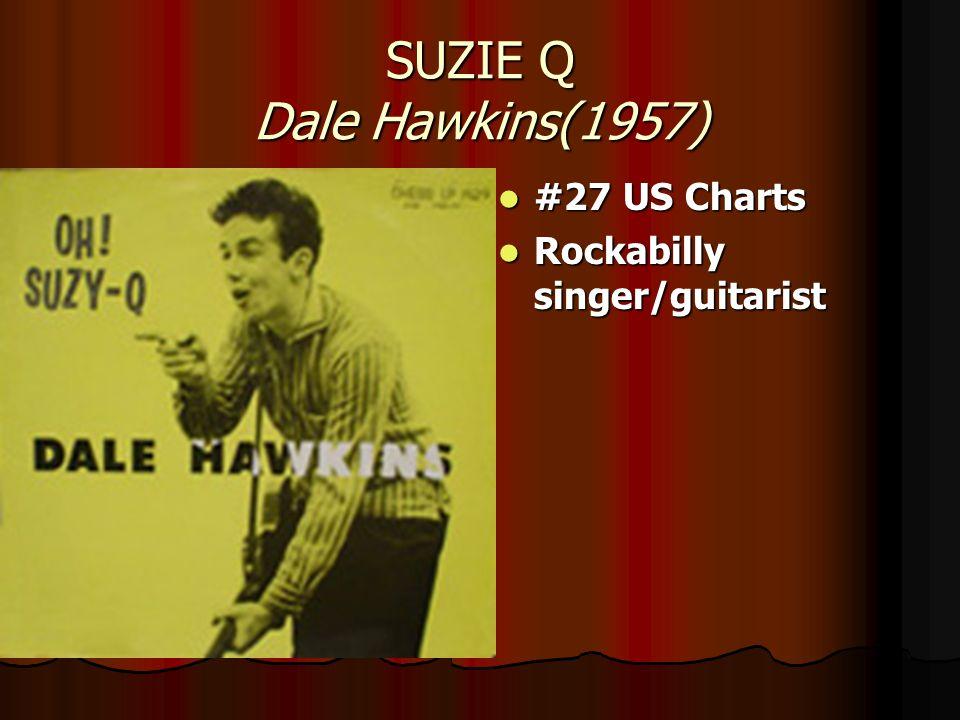 SUZIE Q Dale Hawkins(1957) #27 US Charts #27 US Charts Rockabilly singer/guitarist Rockabilly singer/guitarist