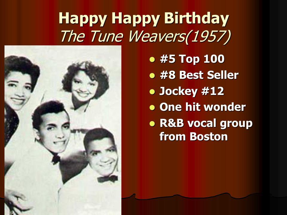 Happy Happy Birthday The Tune Weavers(1957) #5 Top 100 #5 Top 100 #8 Best Seller #8 Best Seller Jockey #12 Jockey #12 One hit wonder One hit wonder R&B vocal group from Boston R&B vocal group from Boston