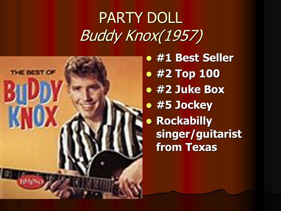 PARTY DOLL Buddy Knox(1957) #1 Best Seller #1 Best Seller #2 Top 100 #2 Top 100 #2 Juke Box #2 Juke Box #5 Jockey #5 Jockey Rockabilly singer/guitarist from Texas Rockabilly singer/guitarist from Texas