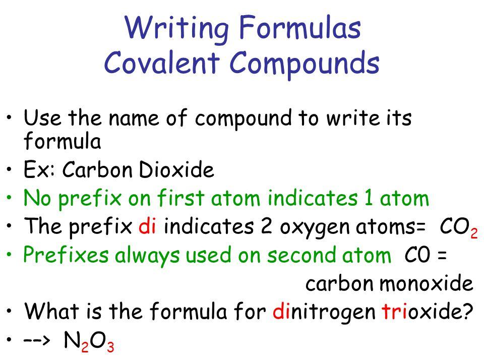 Writing Formulas Covalent Compounds Use the name of compound to write its formula Ex: Carbon Dioxide No prefix on first atom indicates 1 atom The pref