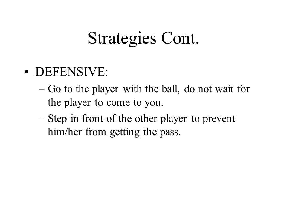 Strategies Cont. DEFENSIVE: –Go to the player with the ball, do not wait for the player to come to you. –Step in front of the other player to prevent