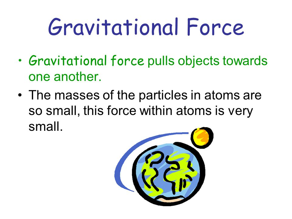 Electromagnetic Force Protons and electrons are attracted to each other because of this force.