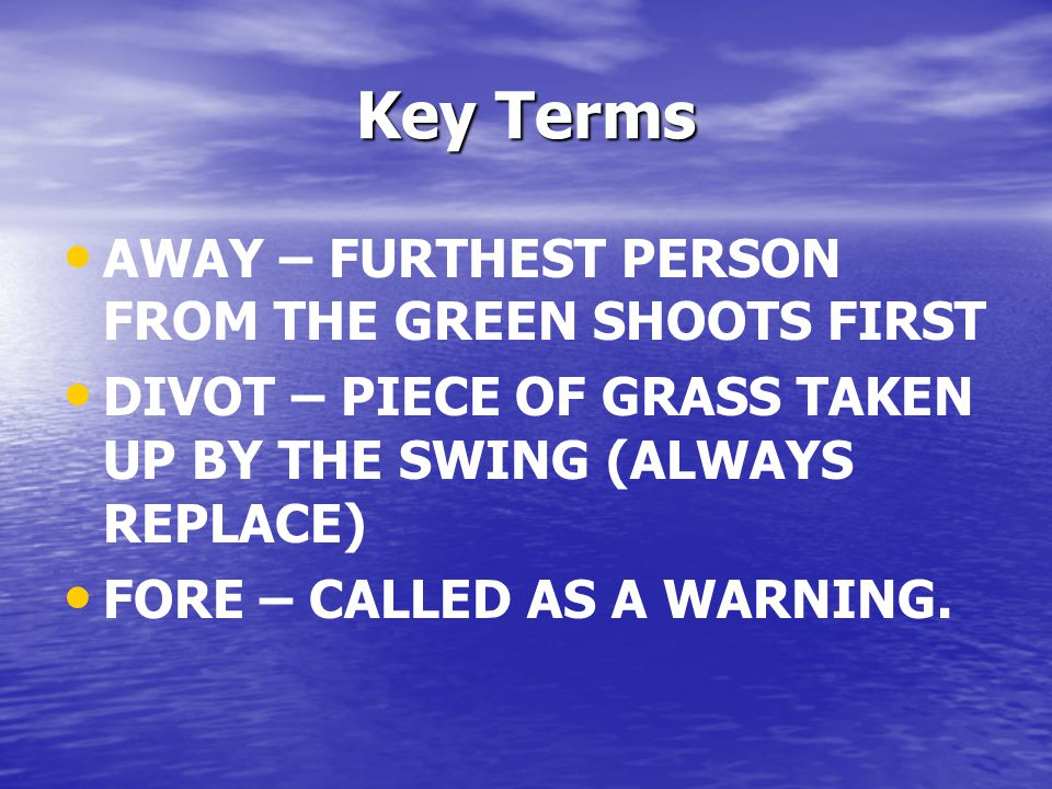Key Terms AWAY – FURTHEST PERSON FROM THE GREEN SHOOTS FIRST DIVOT – PIECE OF GRASS TAKEN UP BY THE SWING (ALWAYS REPLACE) FORE – CALLED AS A WARNING.