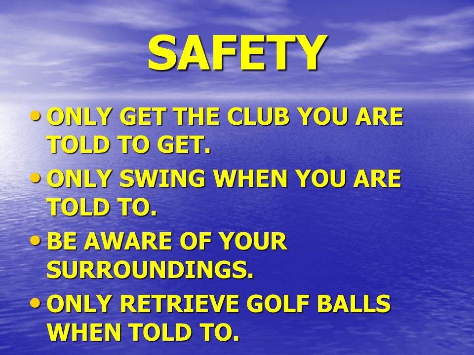 SAFETY ONLY GET THE CLUB YOU ARE TOLD TO GET. ONLY GET THE CLUB YOU ARE TOLD TO GET.