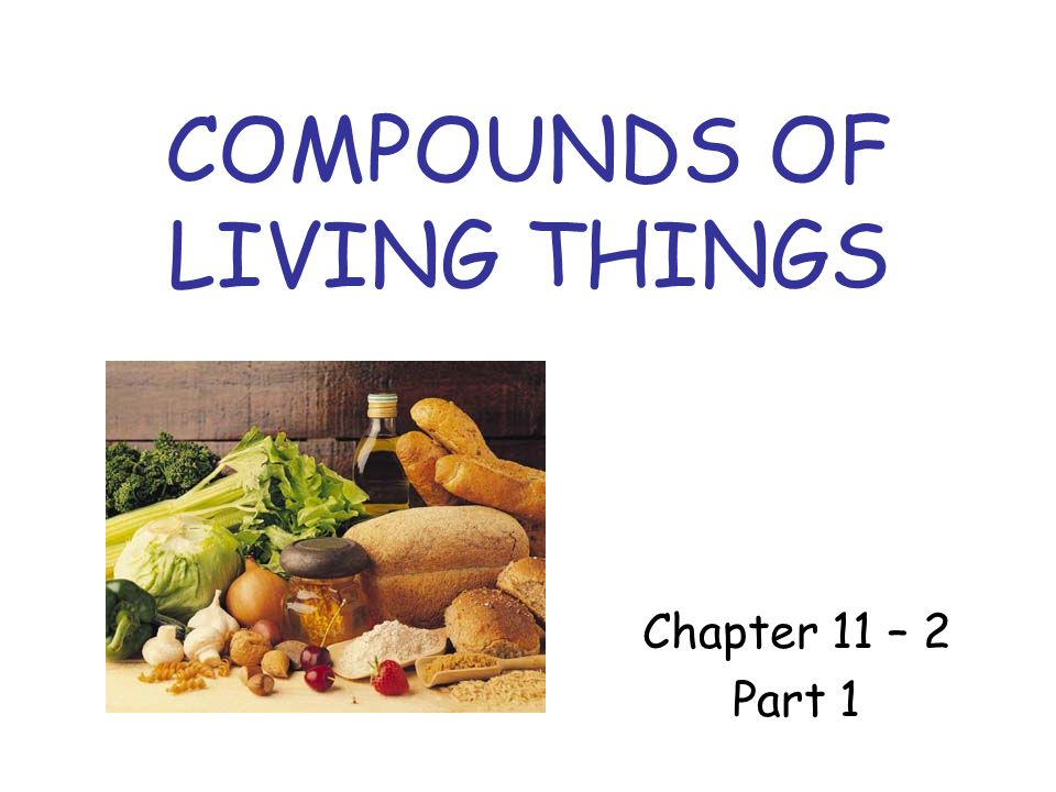 COMPOUNDS OF LIVING THINGS Chapter 11 – 2 Part 1