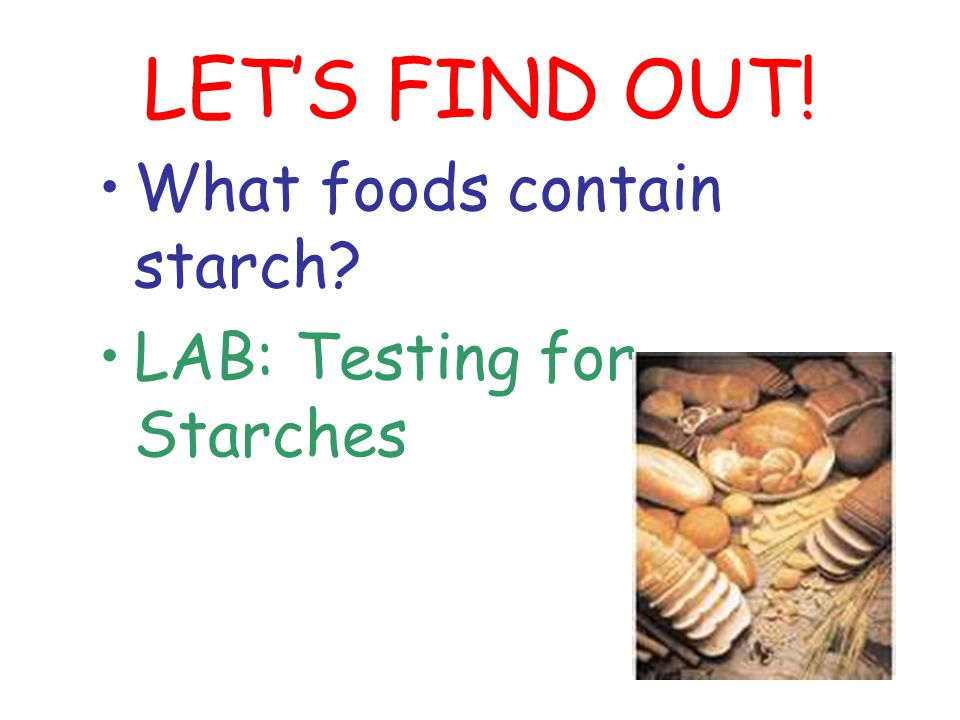 LET'S FIND OUT! What foods contain starch? LAB: Testing for Starches